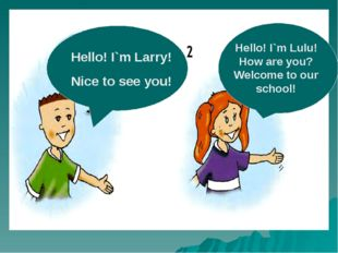Larry Lulu. Hello! I`m Larry! Nice to see you! Hello! I`m Lulu! How are you?
