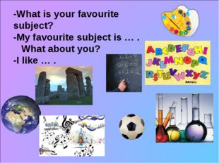 -What is your favourite subject? -My favourite subject is … . What about you?