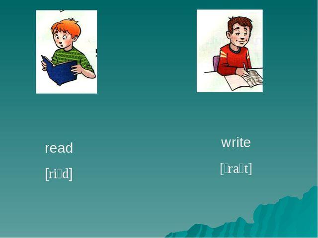 read [riːd] write [ˈraɪt]