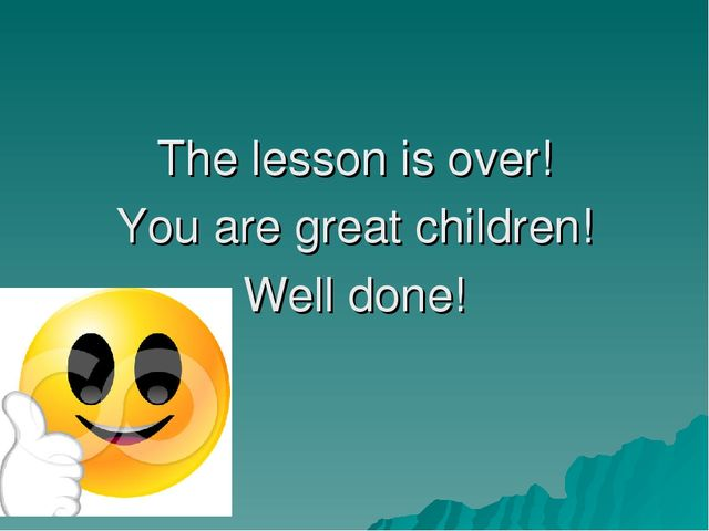 The lesson is over! You are great children! Well done!