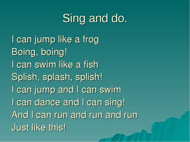 Sing and do. I can jump like a frog Boing, boing! I can swim like a fish Spli...