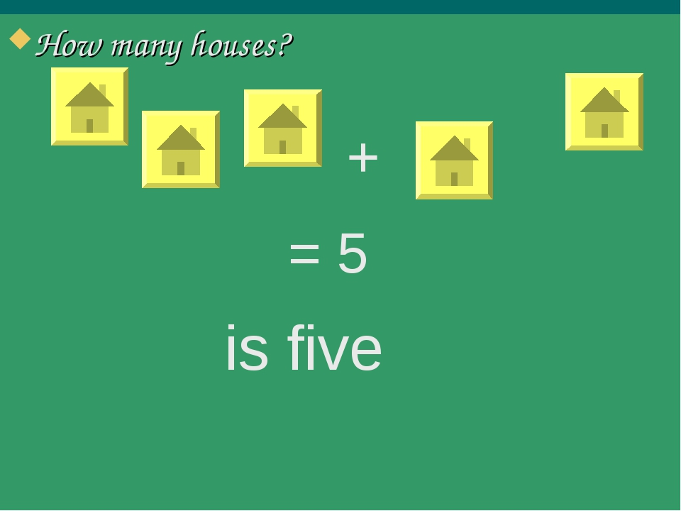 How many houses? = 5 is five +
