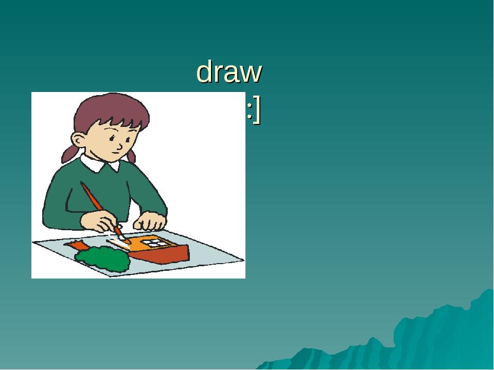 draw [drɔ:]