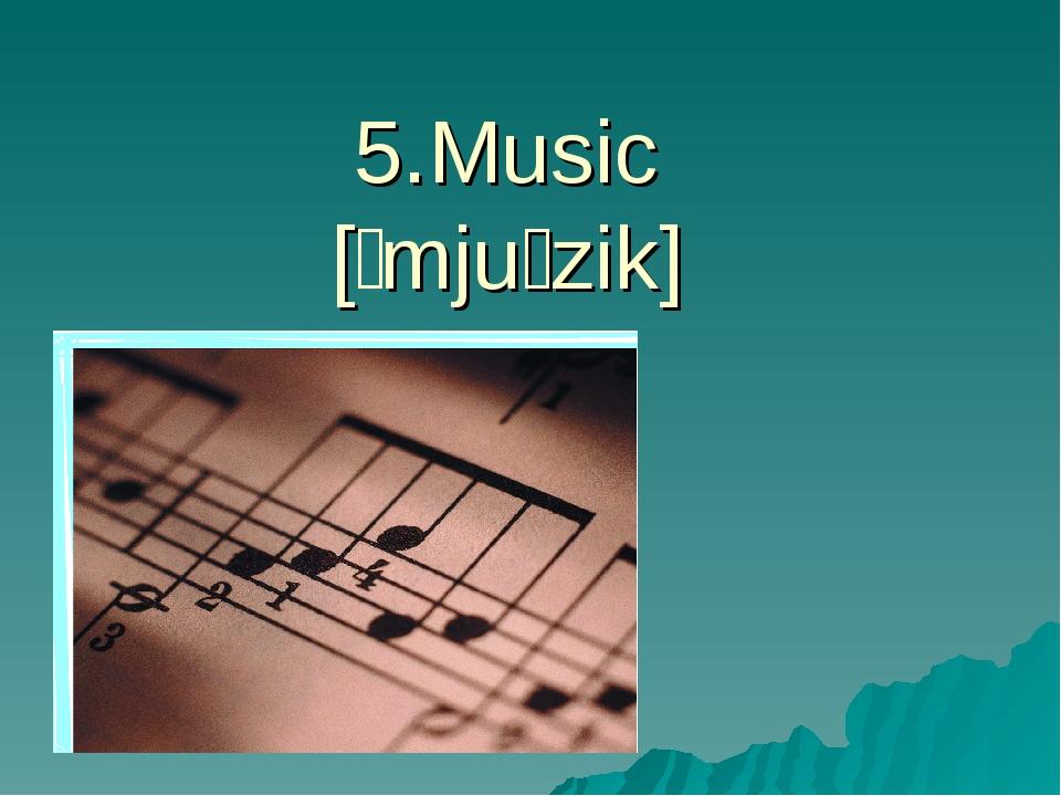 5.Music [ˈmjuːzik]
