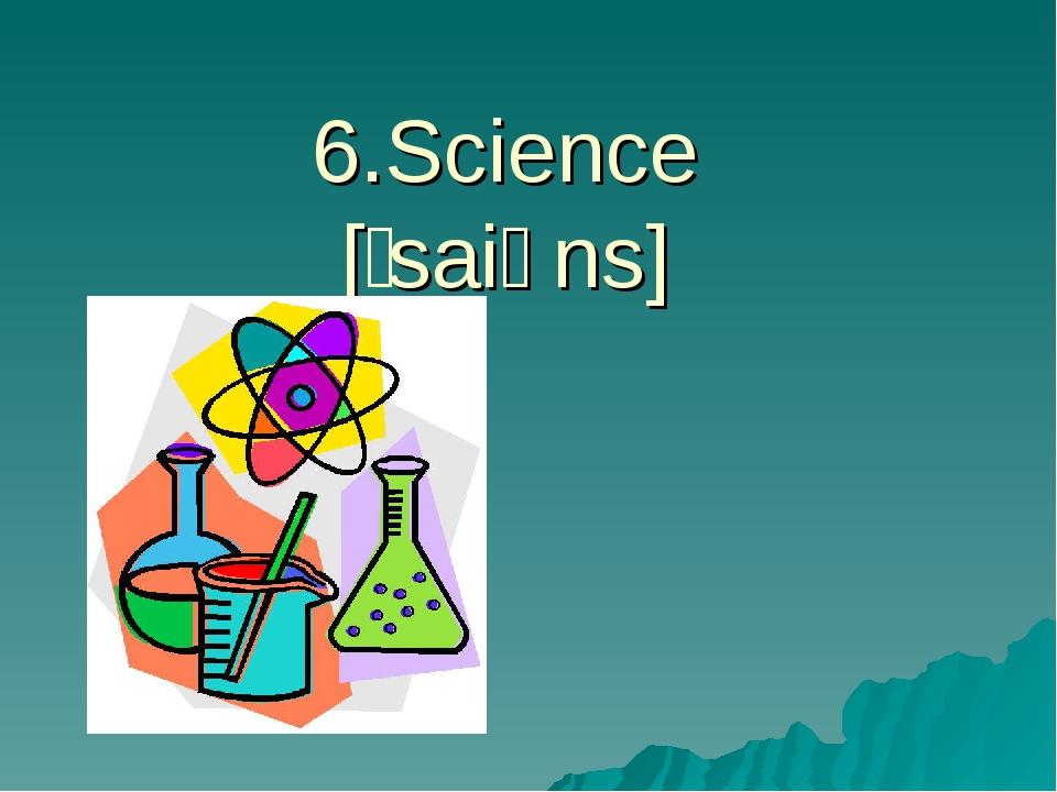 6.Science [ˈsaiəns]