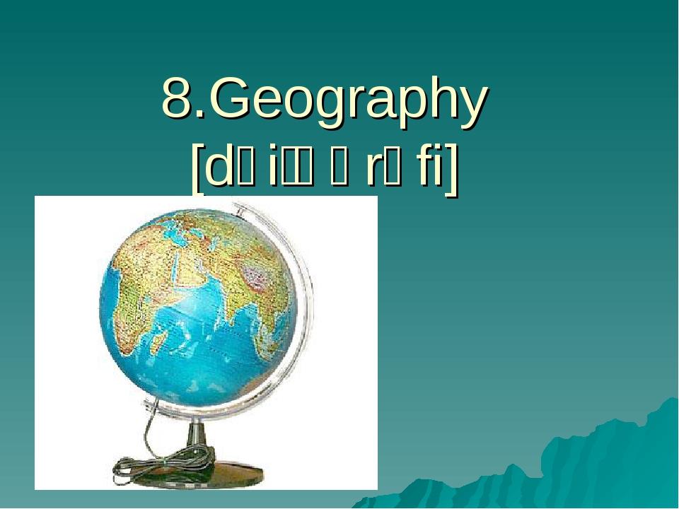 8.Geography [dʒiˈɒɡrəfi]