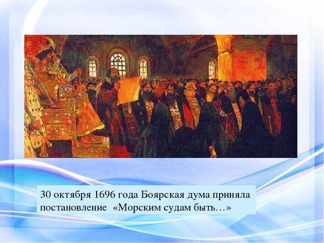 30 октября 1696 года Боярская дума приняла постановление «Морским судам быть…»