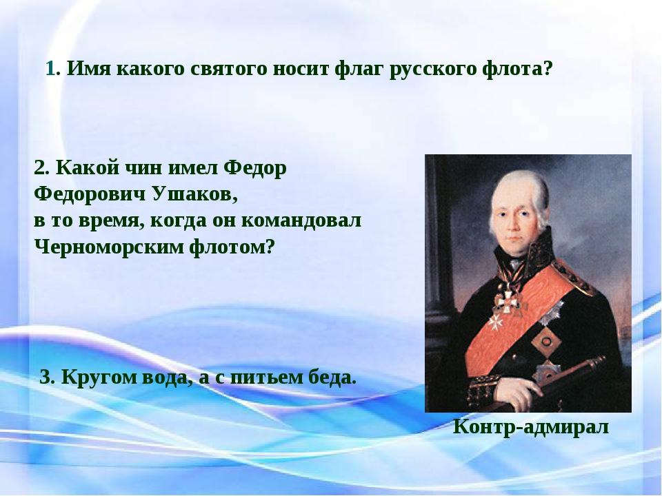 1. Имя какого святого носит флаг русского флота? 2. Какой чин имел Федор Федо...