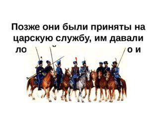 Позже они были приняты на царскую службу, им давали лошадей, оружие, землю и
