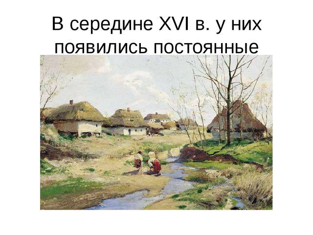 В середине XVI в. у них появились постоянные поселения.