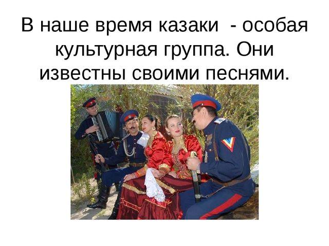 В наше время казаки - особая культурная группа. Они известны своими песнями.