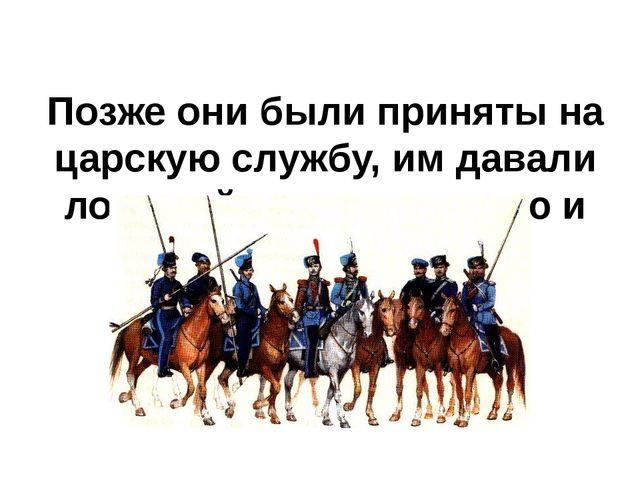 Позже они были приняты на царскую службу, им давали лошадей, оружие, землю и...