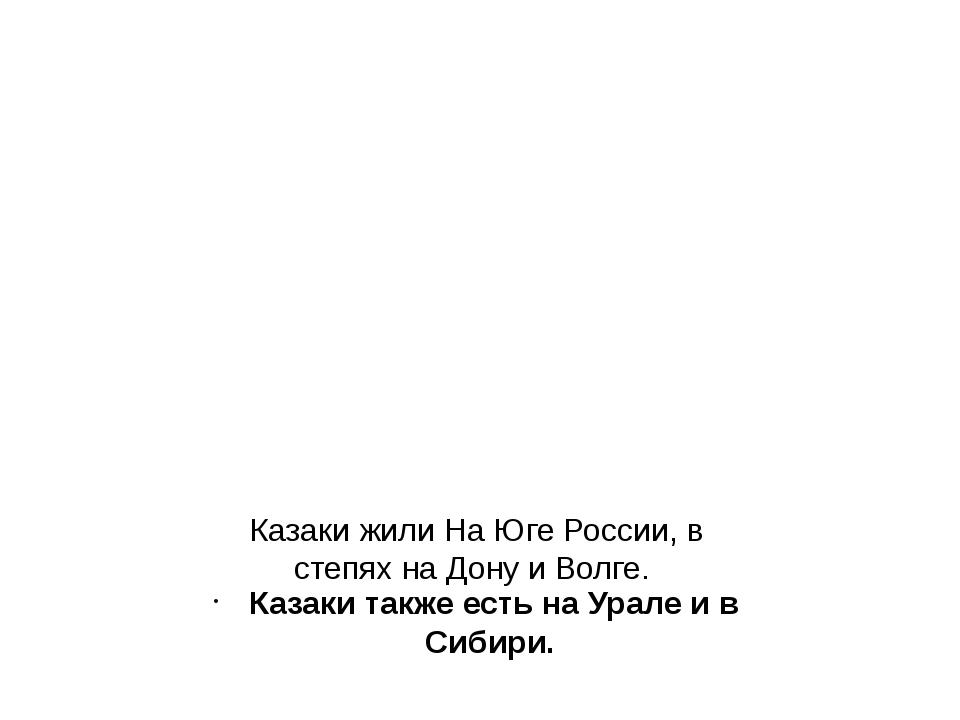 Казаки жили На Юге России, в степях на Дону и Волге. Казаки также есть на Ура...