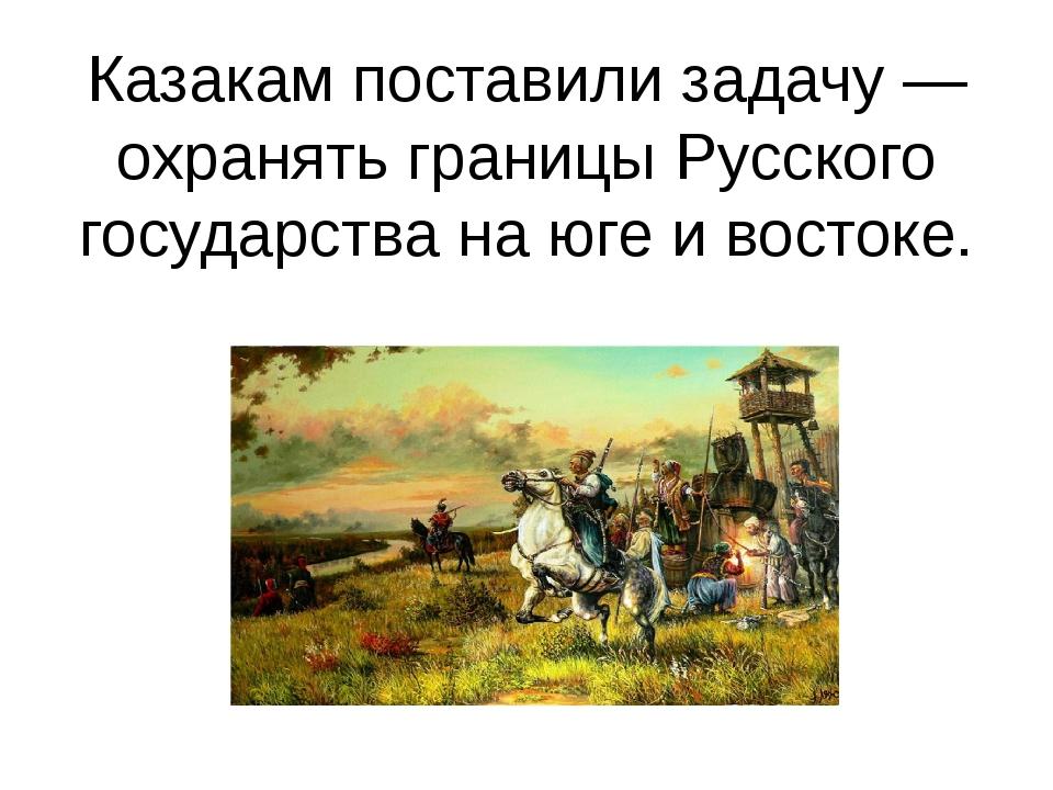 Казакам поставили задачу — охранять границы Русского государства на юге и вос...