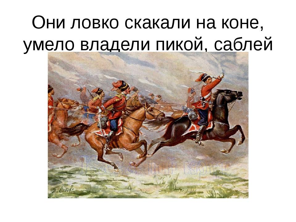 Они ловко скакали на коне, умело владели пикой, саблей и ружьем.