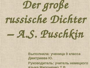 Der große russische Dichter – A.S. Puschkin Выполнила: ученица 9 класса Дмитр