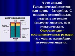 А это узнали? Гальванический элемент, или проще – батарейка. С помощью реакци