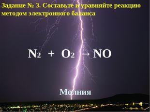 Молния N2 + O2 → NO Задание № 3. Составьте и уравняйте реакцию методом электр