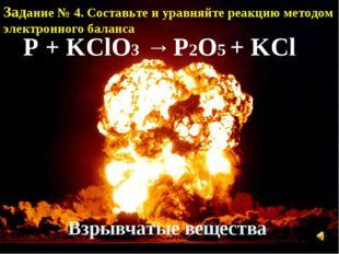Взрывчатые вещества P + KClO3 → P2O5 + KCl Задание № 4. Составьте и уравняйте