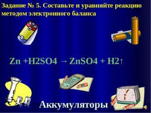 Аккумуляторы Zn +H2SO4 → ZnSO4 + H2↑ Задание № 5. Составьте и уравняйте реакц