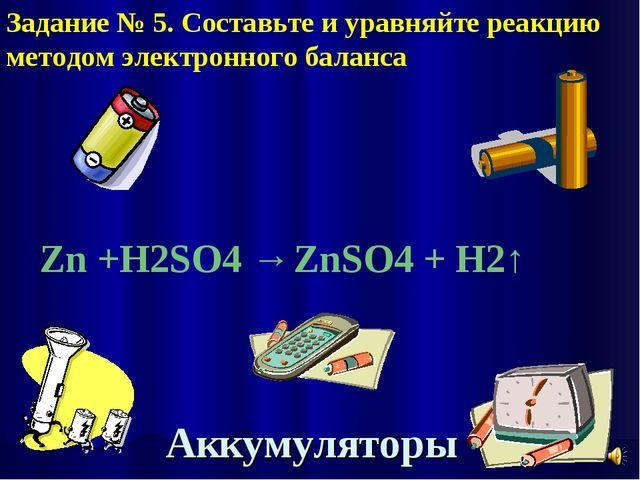 Аккумуляторы Zn +H2SO4 → ZnSO4 + H2↑ Задание № 5. Составьте и уравняйте реакц...