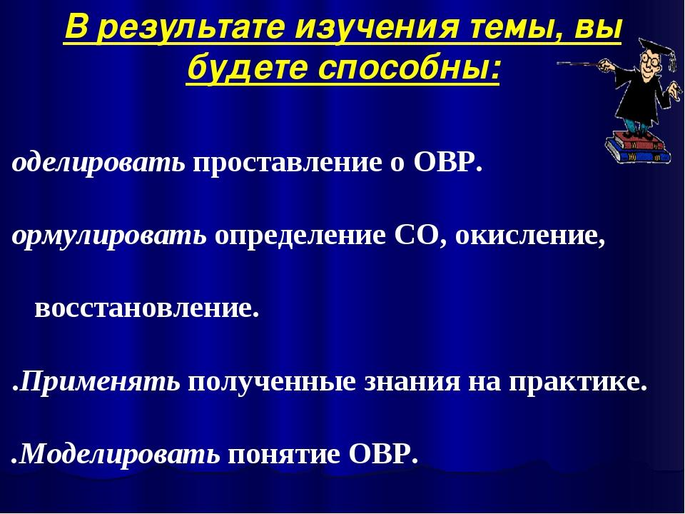 Моделировать проставление о ОВР. Формулировать определение СО, окисление, вос...
