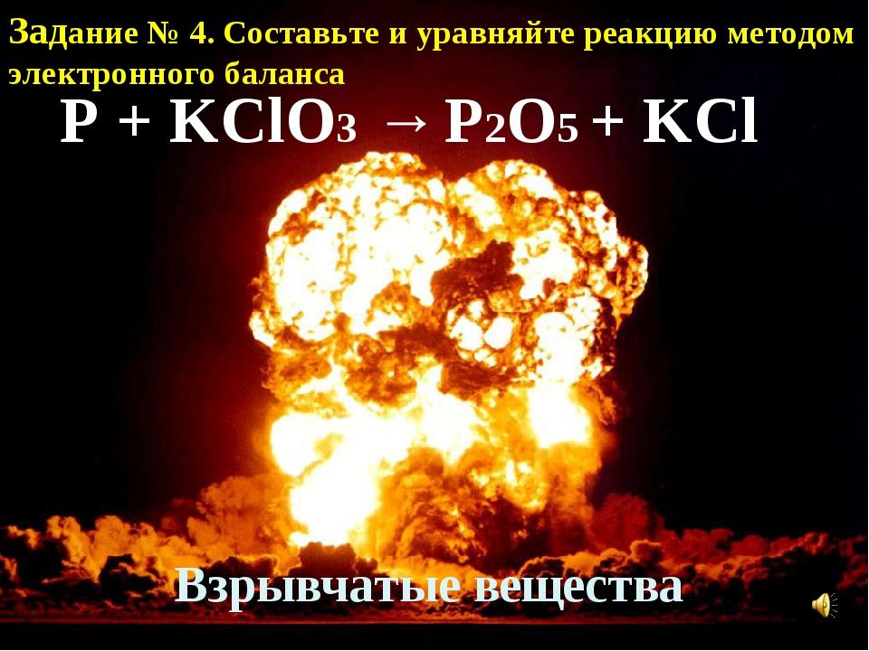 Взрывчатые вещества P + KClO3 → P2O5 + KCl Задание № 4. Составьте и уравняйте...