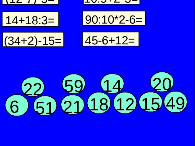 (12-7)*3= 10:5+2*3= 45-6+12= 14+18:3= 90:10*2-6= (34+2)-15= 15 20 21 18 12 5...