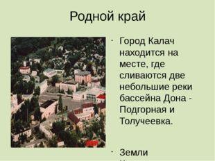 Родной край Город Калач находится на месте, где сливаются две небольшие реки