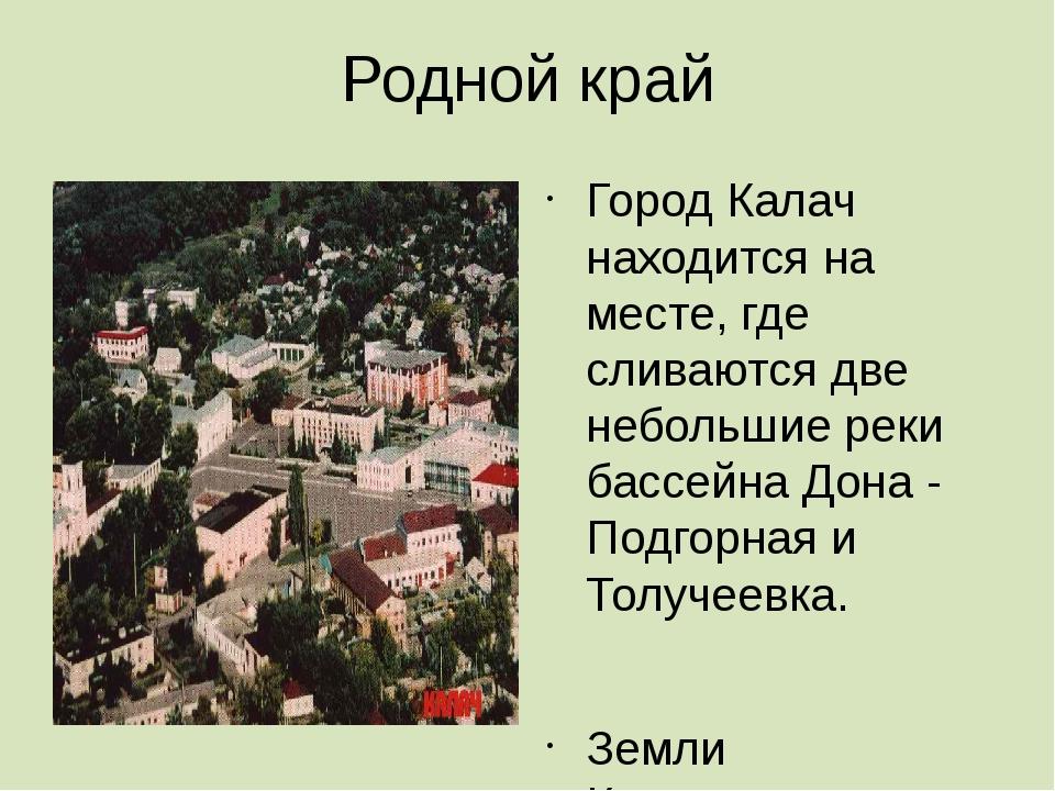 Родной край Город Калач находится на месте, где сливаются две небольшие реки...