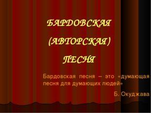 БАРДОВСКАЯ (АВТОРСКАЯ) ПЕСНЯ Бардовская песня – это «думающая песня для думаю
