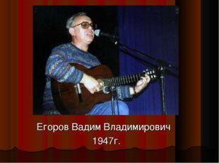 Егоров Вадим Владимирович 1947г.