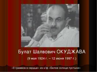 Булат Шалвович ОКУДЖАВА (9 мая 1924 г. – 12 июня 1997 г.) «9 граммов в сердце