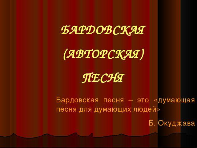 БАРДОВСКАЯ (АВТОРСКАЯ) ПЕСНЯ Бардовская песня – это «думающая песня для думаю...