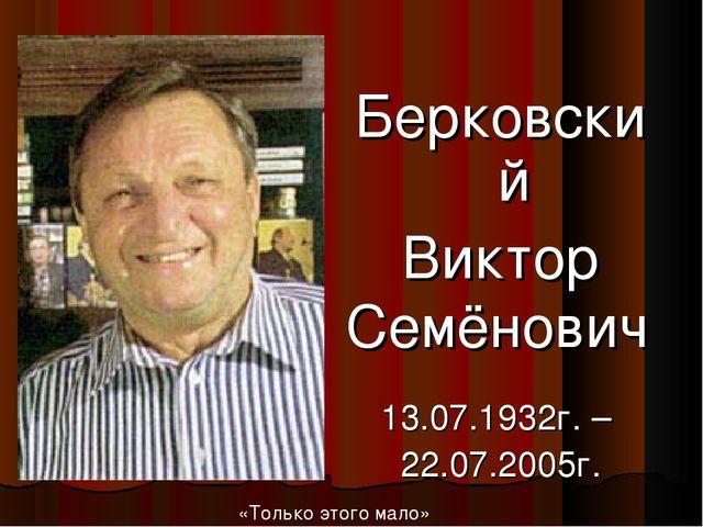 Берковский Виктор Семёнович 13.07.1932г. – 22.07.2005г. «Только этого мало»