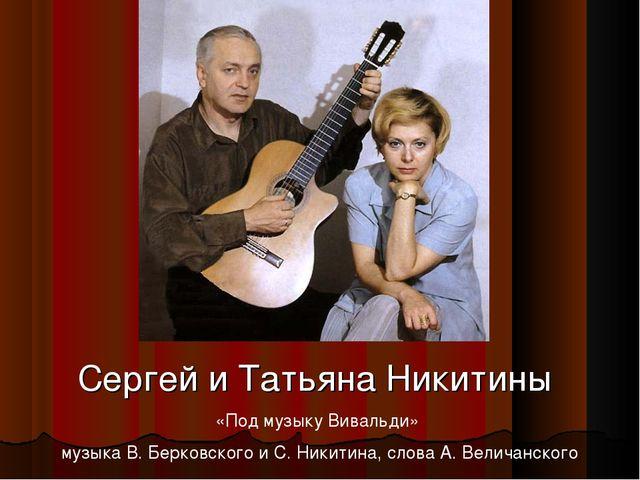 Сергей и Татьяна Никитины «Под музыку Вивальди» музыка В. Берковского и С. Ни...