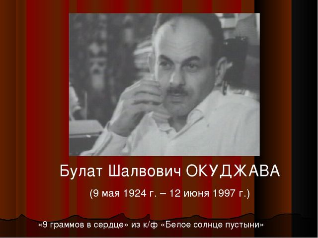 Булат Шалвович ОКУДЖАВА (9 мая 1924 г. – 12 июня 1997 г.) «9 граммов в сердце...