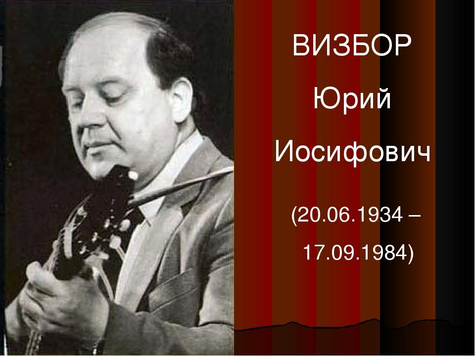 ВИЗБОР Юрий Иосифович (20.06.1934 – 17.09.1984)