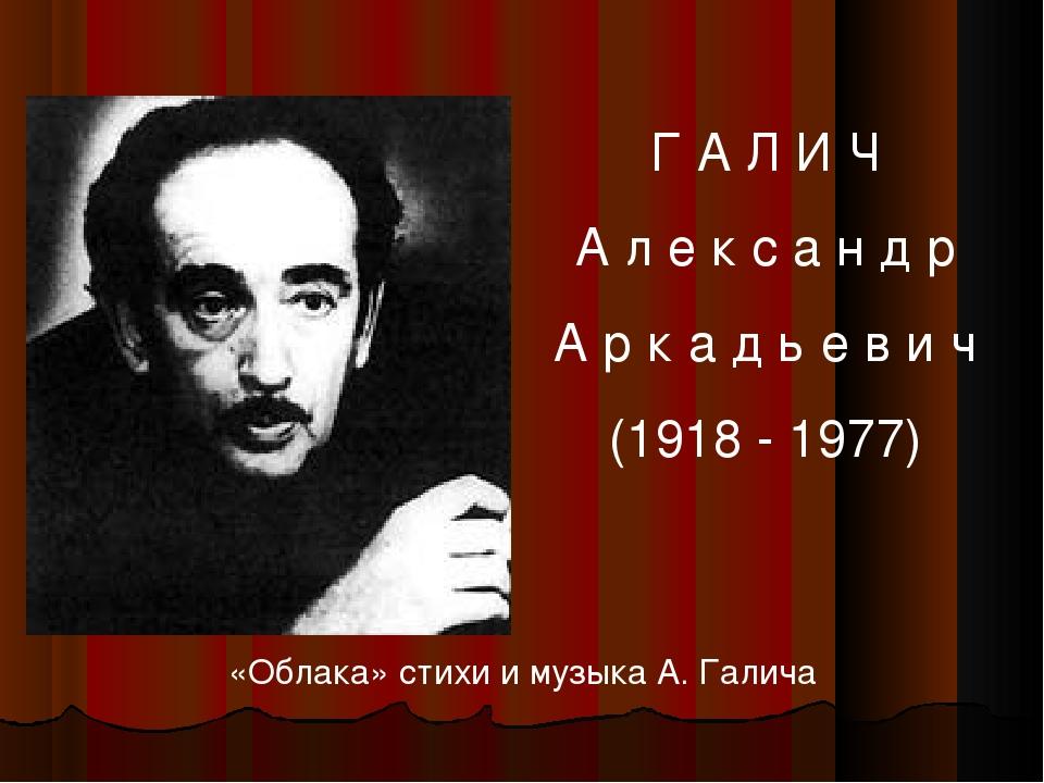 Г А Л И Ч А л е к с а н д р А р к а д ь е в и ч (1918 - 1977) «Облака» стихи...