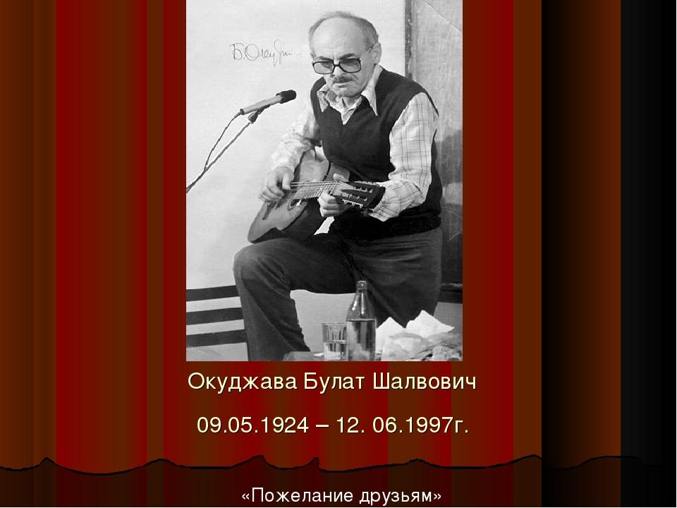 Окуджава Булат Шалвович 09.05.1924 – 12. 06.1997г. «Пожелание друзьям»