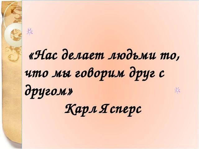 «Нас делает людьми то, что мы говорим друг с другом» Карл Ясперс