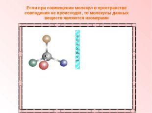 Если при совмещении молекул в пространстве совпадения не происходят, то молек