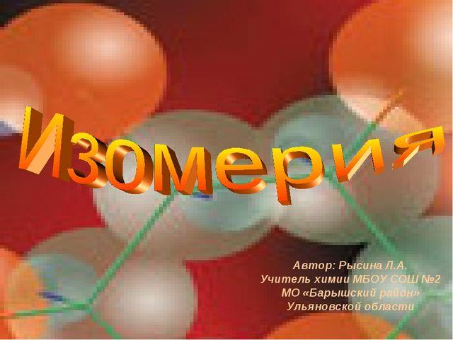 Автор: Рысина Л.А. Учитель химии МБОУ СОШ №2 МО «Барышский район» Ульяновской...