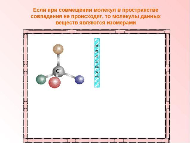 Если при совмещении молекул в пространстве совпадения не происходят, то молек...
