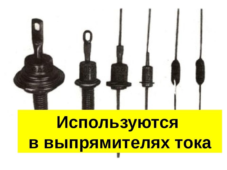 Используются в выпрямителях тока