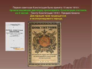 Первая советская Конституция была принята 10 июля 1918г. провозглашавшая дик