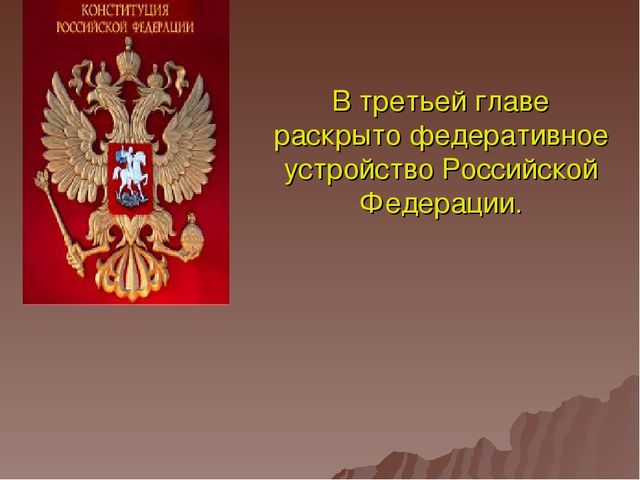 В третьей главе раскрыто федеративное устройство Российской Федерации.