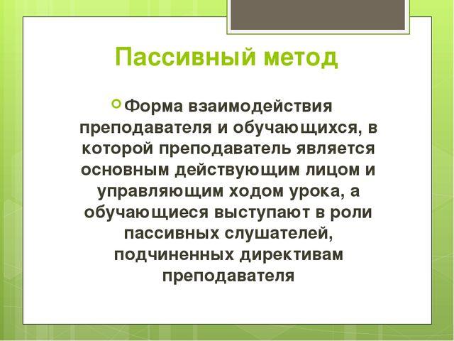 Пассивный метод Форма взаимодействия преподавателя и обучающихся, в которой п...