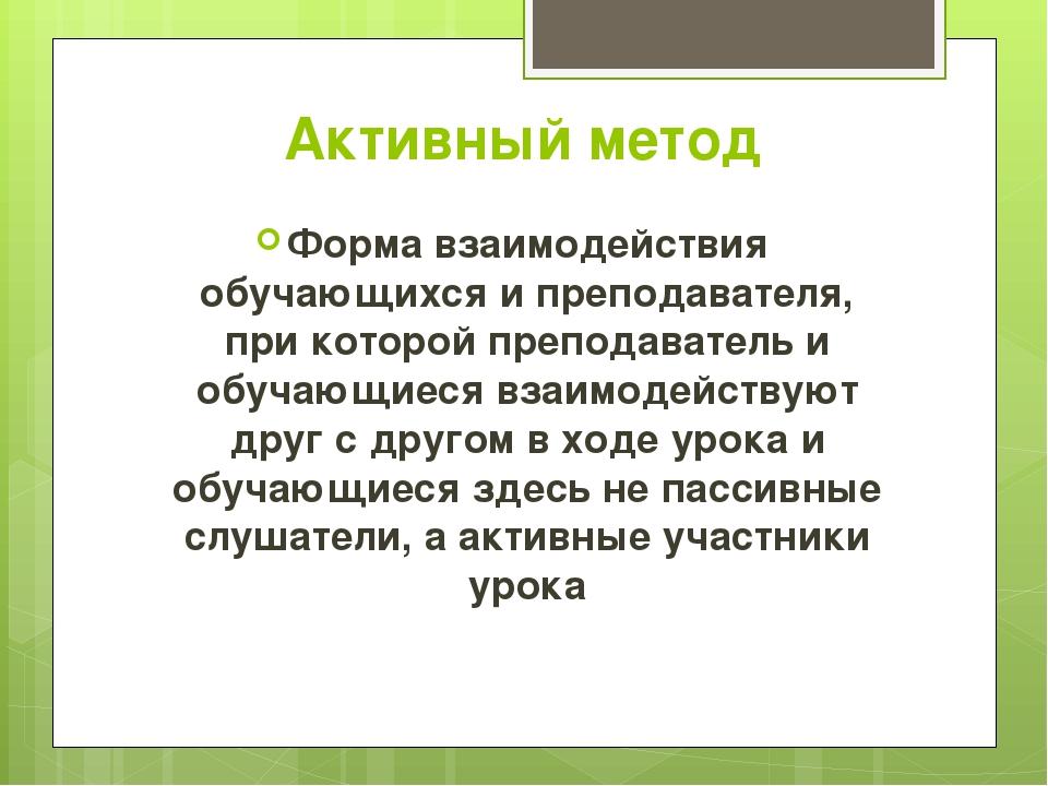 Активный метод Форма взаимодействия обучающихся и преподавателя, при которой...