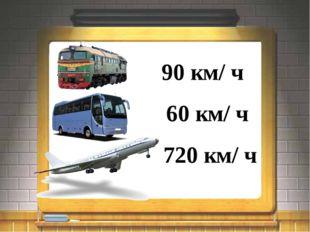90 км/ ч 60 км/ ч 720 км/ ч